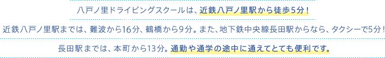 八戸ノ里ドライビングスクールは、近鉄八戸ノ里駅から徒歩5分!近鉄八戸ノ里駅までは、難波から15分、鶴橋から9分。また、地下鉄中央線長田駅なら本町から13分。通勤や通学の途中に途中下車で通えてとても便利です。