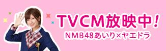 TVCM放送中!NMB48 あいり×ヤエドラ