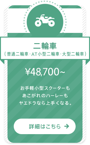 二輪車(普通二輪車・AT小型二輪車・大型二輪車) ¥43,610〜 お手軽小型スクーターもあこがれのハーレーもヤエドラなら上手くなる。 詳細はこちら