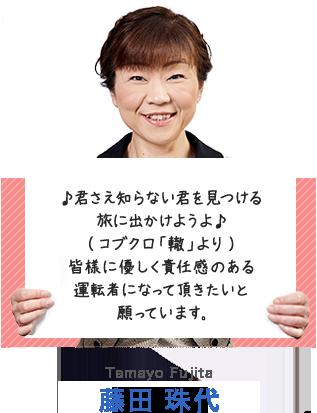 ♪君さえ知らない君を見つける旅に出かけようよ♪(コブクロ「轍」より) 皆様に優しく責任感のある運転者になって頂きたいと願っています。 藤田 珠代