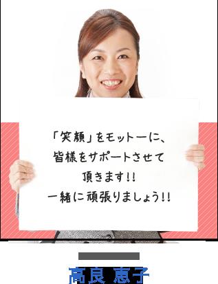 「笑顔」をモットーに、皆様をサポートさせて頂きます!!一緒に頑張りましょう!! 高良 恵子