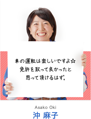 車の運転は楽しいですよ☆ 免許を取って良かったと思って頂けるはず。 沖 麻子