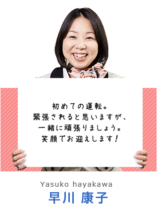いつも笑顔いっぱいの教習を心掛けています。皆様と一緒に、事故や違反のない交通社会を作っていきたいと思います。 早川 康子