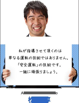 私が指導させて頂くのは単なる運転の技術ではありません。「安全運転」の技術です。一緒に頑張りましょう。 松本 淳