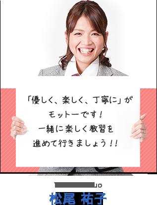 「優しく、楽しく、丁寧に」がモットーです!一緒に楽しく教習を進めて行きましょう!! 松尾 祐子