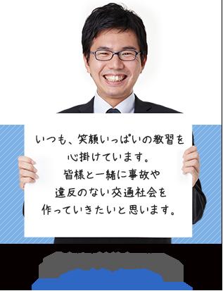 いつも笑顔いっぱいの教習を心掛けています。皆様と一緒に、事故や違反のない交通社会を作っていきたいと思います。 中村 卓稔