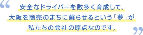 安全なドライバーを数多く育成して、大阪を商売のまちに蘇らせるという「夢」が私たちの会社の原点なのです。